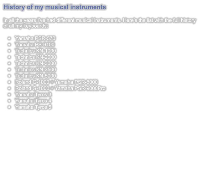 History of my musical instruments   In all the years I've had different musical instruments. Here's the list with the full history of all my keyboards:  •	Yamaha PSR-570 •	Yamaha PS-6100 •	Technics KN-1000 •	Technics KN-2000 •	Technics KN-3000 •	Technics KN-3500 •	Technics KN-5000 •	Roland G-1000 + Yamaha PSR-8000 •	Roland G-1000 + Yamaha PSR-9000Pro •	Yamaha Tyros 3 •	Yamaha Tyros 4 •	Yamaha Tyros 5