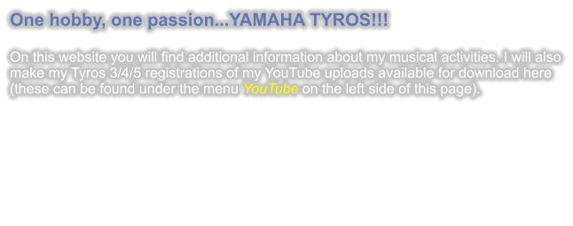 One hobby, one passion...YAMAHA TYROS!!!  On this website you will find additional information about my musical activities. I will also make my Tyros 3/4/5 registrations of my YouTube uploads available for download here (these can be found under the menu YouTube on the left side of this page).